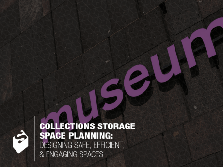 MUSEUM COLLECTIONS STORAGE SPACE PLANNING: DESIGNING SAFE, EFFICIENT & ENGAGING SPACES